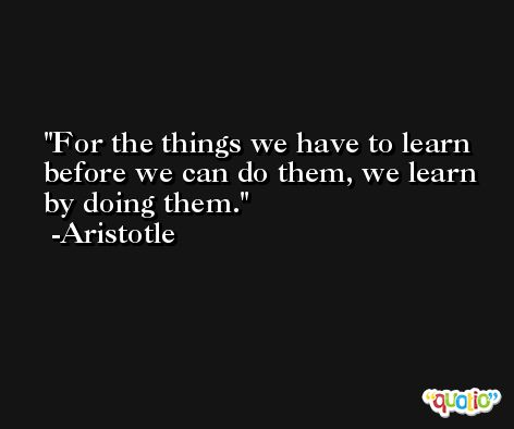 For the things we have to learn before we can do them, we learn by doing them. -Aristotle