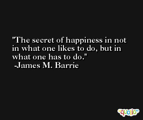 The secret of happiness in not in what one likes to do, but in what one has to do. -James M. Barrie