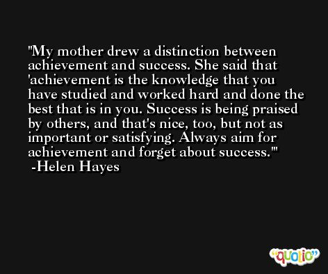 My mother drew a distinction between achievement and success. She said that 'achievement is the knowledge that you have studied and worked hard and done the best that is in you. Success is being praised by others, and that's nice, too, but not as important or satisfying. Always aim for achievement and forget about success.' -Helen Hayes