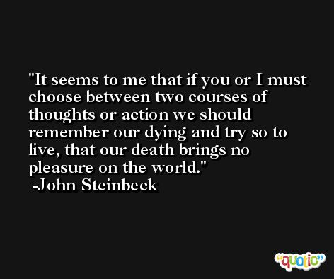 It seems to me that if you or I must choose between two courses of thoughts or action we should remember our dying and try so to live, that our death brings no pleasure on the world. -John Steinbeck