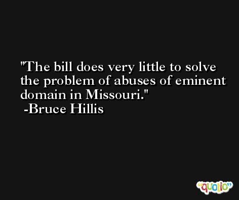 The bill does very little to solve the problem of abuses of eminent domain in Missouri. -Bruce Hillis