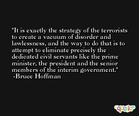 It is exactly the strategy of the terrorists to create a vacuum of disorder and lawlessness, and the way to do that is to attempt to eliminate precisely the dedicated civil servants like the prime minister, the president and the senior members of the interim government. -Bruce Hoffman