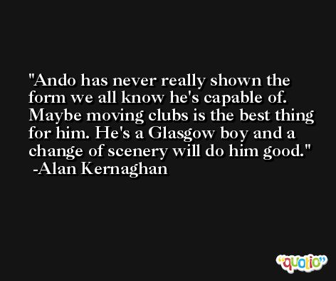 Ando has never really shown the form we all know he's capable of. Maybe moving clubs is the best thing for him. He's a Glasgow boy and a change of scenery will do him good. -Alan Kernaghan