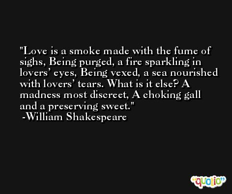 Love is a smoke made with the fume of sighs, Being purged, a fire sparkling in lovers' eyes, Being vexed, a sea nourished with lovers' tears. What is it else? A madness most discreet, A choking gall and a preserving sweet. -William Shakespeare