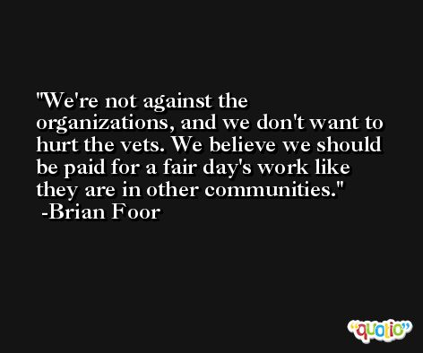 We're not against the organizations, and we don't want to hurt the vets. We believe we should be paid for a fair day's work like they are in other communities. -Brian Foor