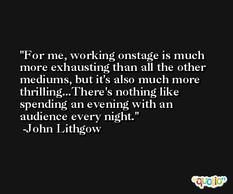 For me, working onstage is much more exhausting than all the other mediums, but it's also much more thrilling...There's nothing like spending an evening with an audience every night. -John Lithgow