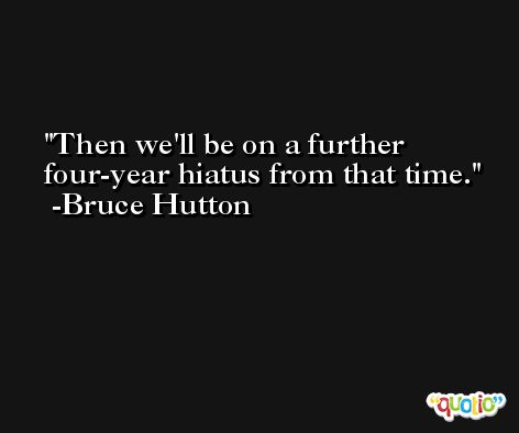 Then we'll be on a further four-year hiatus from that time. -Bruce Hutton