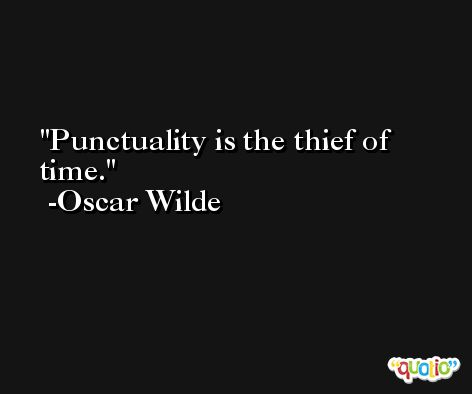 Punctuality is the thief of time. -Oscar Wilde