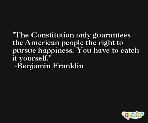 The Constitution only guarantees the American people the right to pursue happiness. You have to catch it yourself. -Benjamin Franklin