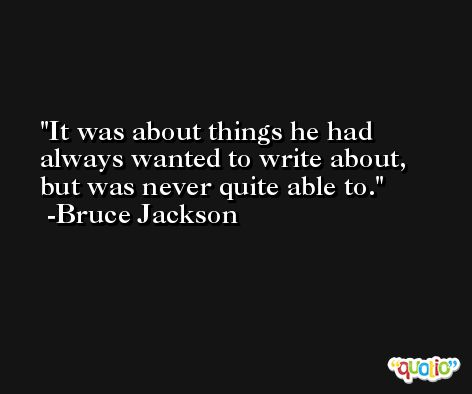 It was about things he had always wanted to write about, but was never quite able to. -Bruce Jackson