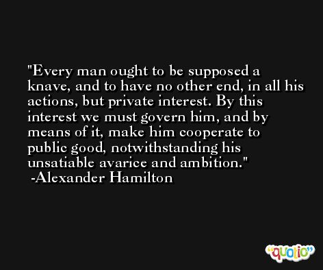 Every man ought to be supposed a knave, and to have no other end, in all his actions, but private interest. By this interest we must govern him, and by means of it, make him cooperate to public good, notwithstanding his unsatiable avarice and ambition. -Alexander Hamilton