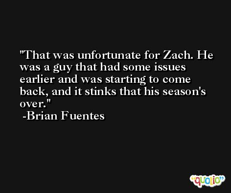 That was unfortunate for Zach. He was a guy that had some issues earlier and was starting to come back, and it stinks that his season's over. -Brian Fuentes