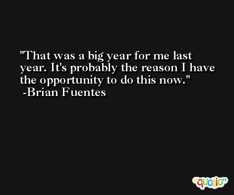 That was a big year for me last year. It's probably the reason I have the opportunity to do this now. -Brian Fuentes