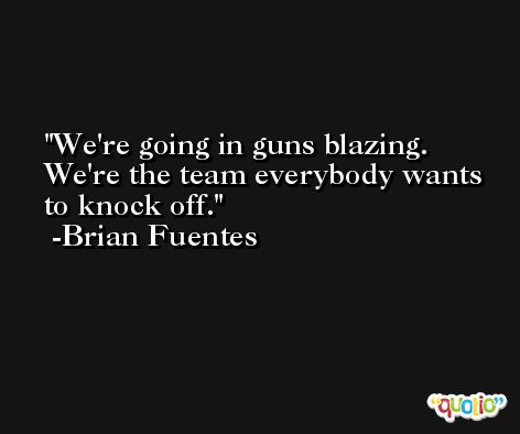 We're going in guns blazing. We're the team everybody wants to knock off. -Brian Fuentes