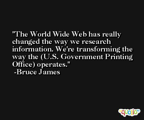 The World Wide Web has really changed the way we research information. We're transforming the way the (U.S. Government Printing Office) operates. -Bruce James