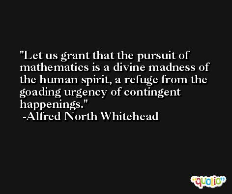 Let us grant that the pursuit of mathematics is a divine madness of the human spirit, a refuge from the goading urgency of contingent happenings. -Alfred North Whitehead
