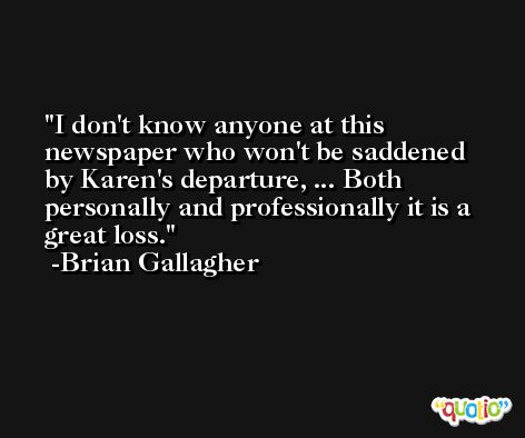 I don't know anyone at this newspaper who won't be saddened by Karen's departure, ... Both personally and professionally it is a great loss. -Brian Gallagher