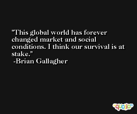 This global world has forever changed market and social conditions. I think our survival is at stake. -Brian Gallagher
