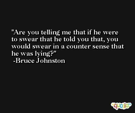 Are you telling me that if he were to swear that he told you that, you would swear in a counter sense that he was lying? -Bruce Johnston