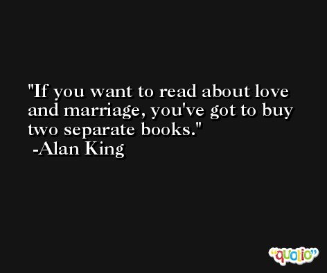 If you want to read about love and marriage, you've got to buy two separate books. -Alan King