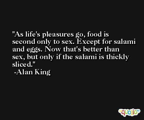 As life's pleasures go, food is second only to sex. Except for salami and eggs. Now that's better than sex, but only if the salami is thickly sliced. -Alan King
