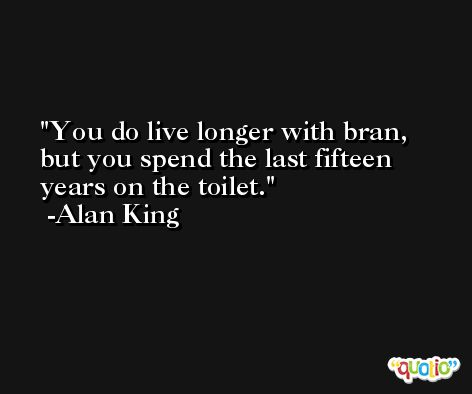 You do live longer with bran, but you spend the last fifteen years on the toilet. -Alan King