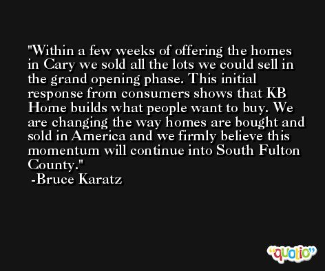 Within a few weeks of offering the homes in Cary we sold all the lots we could sell in the grand opening phase. This initial response from consumers shows that KB Home builds what people want to buy. We are changing the way homes are bought and sold in America and we firmly believe this momentum will continue into South Fulton County. -Bruce Karatz