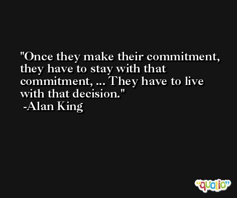 Once they make their commitment, they have to stay with that commitment, ... They have to live with that decision. -Alan King