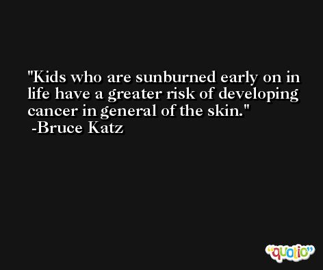 Kids who are sunburned early on in life have a greater risk of developing cancer in general of the skin. -Bruce Katz