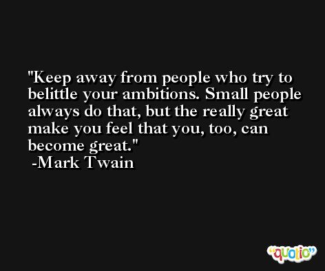 Keep away from people who try to belittle your ambitions. Small people always do that, but the really great make you feel that you, too, can become great. -Mark Twain