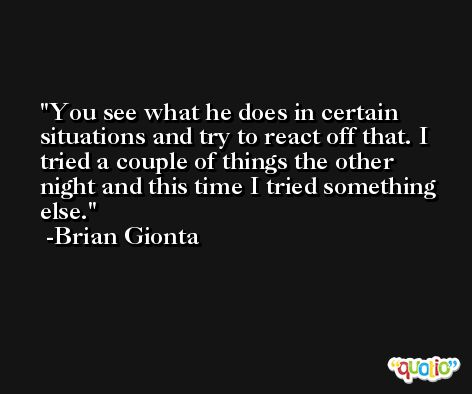You see what he does in certain situations and try to react off that. I tried a couple of things the other night and this time I tried something else. -Brian Gionta