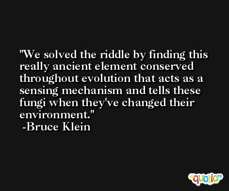 We solved the riddle by finding this really ancient element conserved throughout evolution that acts as a sensing mechanism and tells these fungi when they've changed their environment. -Bruce Klein