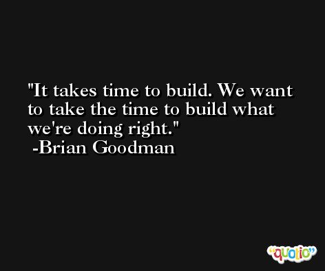 It takes time to build. We want to take the time to build what we're doing right. -Brian Goodman