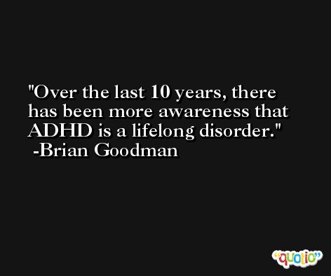Over the last 10 years, there has been more awareness that ADHD is a lifelong disorder. -Brian Goodman