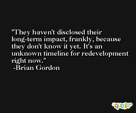 They haven't disclosed their long-term impact, frankly, because they don't know it yet. It's an unknown timeline for redevelopment right now. -Brian Gordon