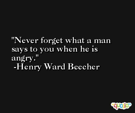 Never forget what a man says to you when he is angry. -Henry Ward Beecher