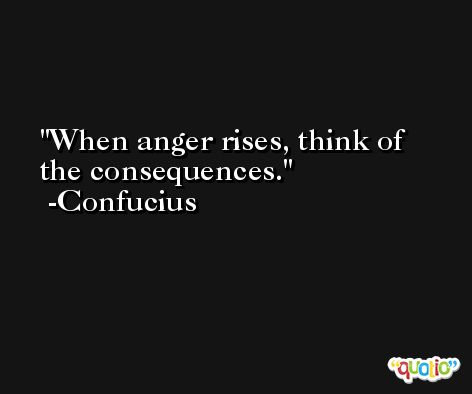 When anger rises, think of the consequences. -Confucius