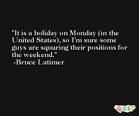 It is a holiday on Monday (in the United States), so I'm sure some guys are squaring their positions for the weekend. -Bruce Latimer