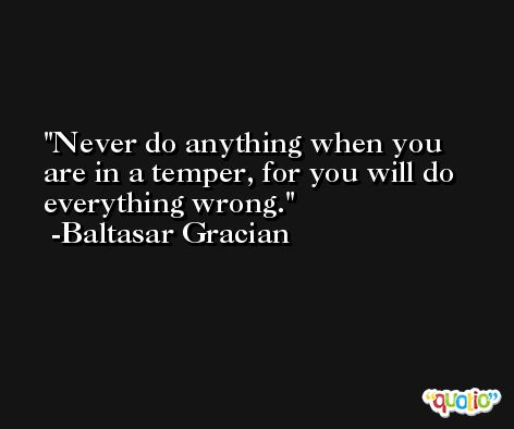 Never do anything when you are in a temper, for you will do everything wrong. -Baltasar Gracian