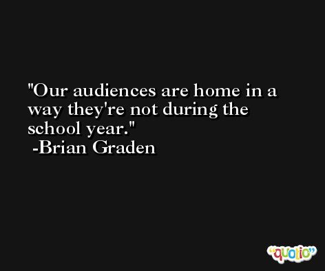Our audiences are home in a way they're not during the school year. -Brian Graden
