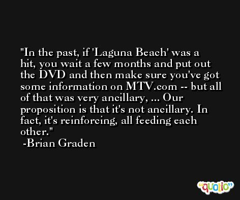 In the past, if 'Laguna Beach' was a hit, you wait a few months and put out the DVD and then make sure you've got some information on MTV.com -- but all of that was very ancillary, ... Our proposition is that it's not ancillary. In fact, it's reinforcing, all feeding each other. -Brian Graden