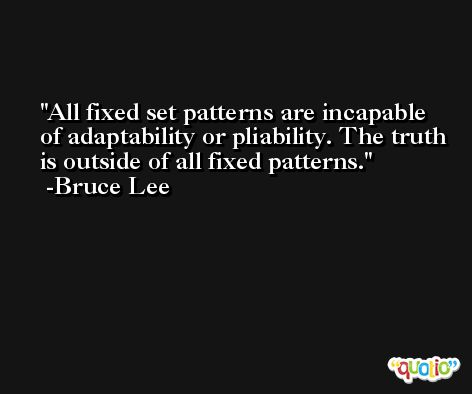 All fixed set patterns are incapable of adaptability or pliability. The truth is outside of all fixed patterns. -Bruce Lee