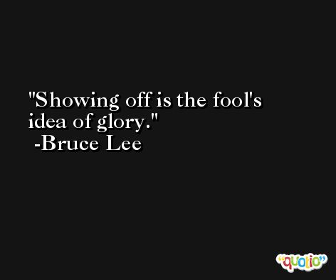 Showing off is the fool's idea of glory. -Bruce Lee