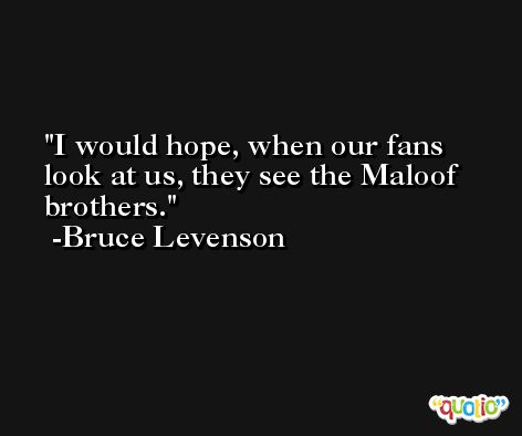 I would hope, when our fans look at us, they see the Maloof brothers. -Bruce Levenson
