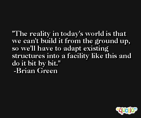The reality in today's world is that we can't build it from the ground up, so we'll have to adapt existing structures into a facility like this and do it bit by bit. -Brian Green