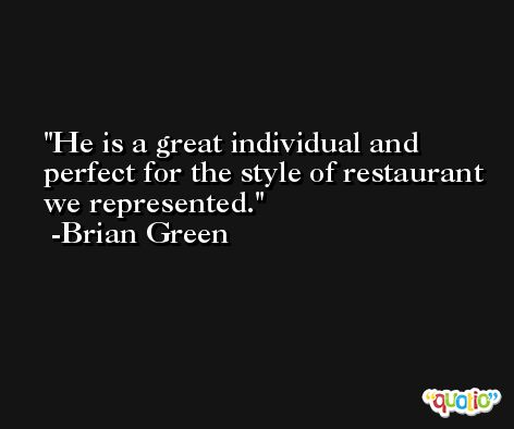 He is a great individual and perfect for the style of restaurant we represented. -Brian Green