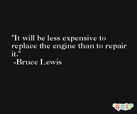 It will be less expensive to replace the engine than to repair it. -Bruce Lewis