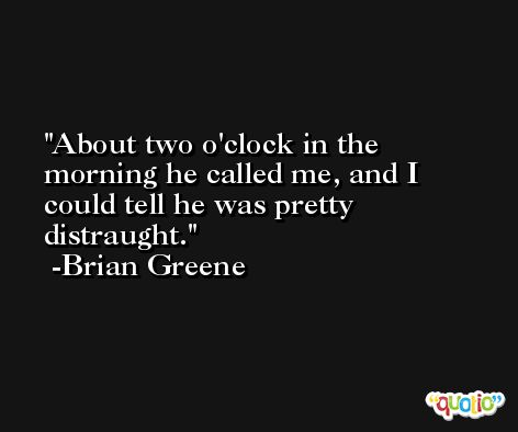 About two o'clock in the morning he called me, and I could tell he was pretty distraught. -Brian Greene