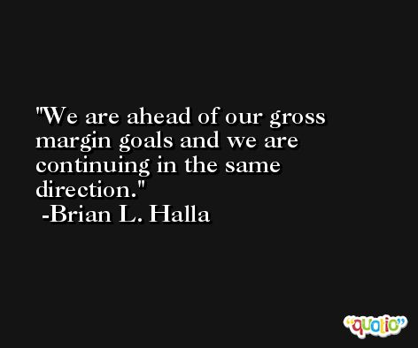 We are ahead of our gross margin goals and we are continuing in the same direction. -Brian L. Halla