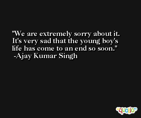 We are extremely sorry about it. It's very sad that the young boy's life has come to an end so soon. -Ajay Kumar Singh